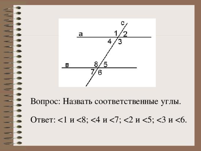 Вопрос: Назвать соответственные углы. Ответ: <1 и < 8; < 4 и < 7; < 2 и < 5; < 3 и < 6.