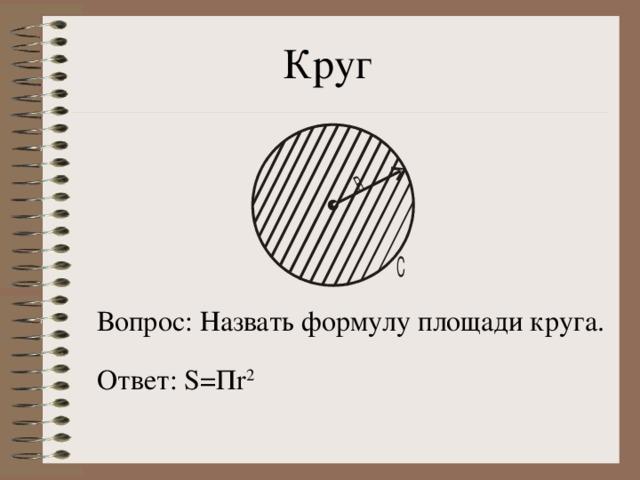 Круг Вопрос: Назвать формулу площади круга. Ответ: S= П r 2