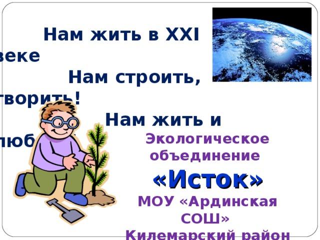 Мы новое поколение!  Нам жить в XXI веке  Нам строить, творить!  Нам жить и любить! Экологическое объединение «Исток» МОУ «Ардинская СОШ» Килемарский район