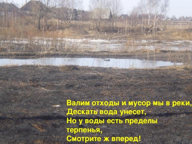 Валим отходы и мусор мы в реки,  Дескать вода унесет,  Но у воды есть пределы терпенья,  Смотрите ж вперед!