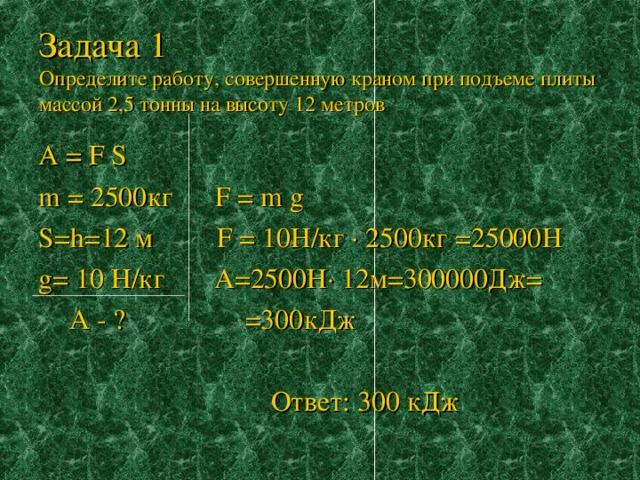 Задача 1  Определите работу, совершенную краном при подъеме плиты массой 2,5 тонны на высоту 12 метров А = F S m = 2500кг F = m g S = h =12 м F = 10Н/кг · 2500кг =25000Н g = 10 Н/кг А=2500Н· 12м=300000Дж=   А - ? =300кДж  Ответ: 300 кДж