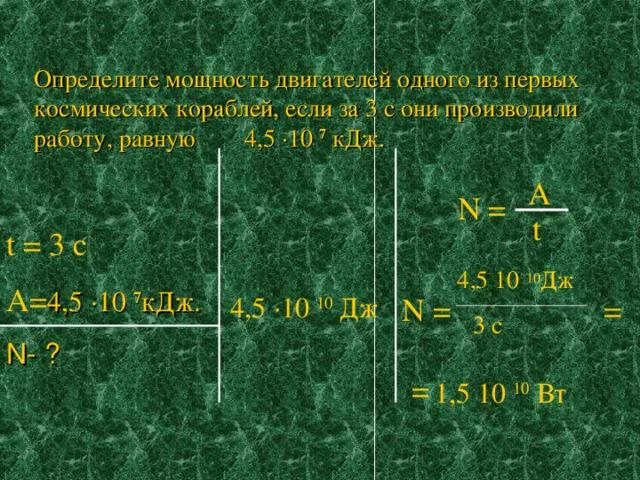 Определите мощность двигателей одного из первых космических кораблей, если за 3 с они производили работу, равную 4,5 ∙ 10 7 кДж.   A N = t t = 3 c A= 4,5 ∙10 7 кДж. N- ? 4 ,5 10 10 Дж = N = 4 ,5 · 10 10 Дж 3 с =  1,5 10 10 Вт
