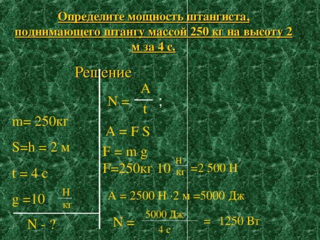 А = F S Определите мощность штангиста, поднимающего штангу массой 250 кг на высоту 2 м за 4 с. Решение A N = ; t m= 2 50 кг S=h = 2 м t = 4 c g  =10 F = m g  F= 2 50 кг 10 Н =2 500 Н кг H А = 2500 Н · 2 м =5000 Дж  кг 500 0  Дж = 1250 Вт N = N - ? 4 с