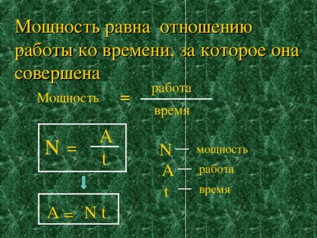 Мощность равна отношению работы ко времени, за которое она совершена работа Мощность = время A N = N мощность t А работа время t А N t =