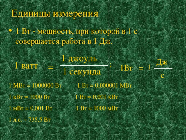 Единицы измерения 1 Вт - мощность, при которой в 1 с совершается работа в 1 Дж. 1 джоуль Дж 1 ватт ; = 1 1Вт = 1 секунда с 1 МВт = 1000000 Вт 1 Вт = 0,000001 МВт 1 кВт = 1000 Вт 1 Вт = 0,001 к Вт 1 мВт = 0,001 Вт 1 Вт = 1000 мВт 1 л.с. ~ 735 ,5 Вт