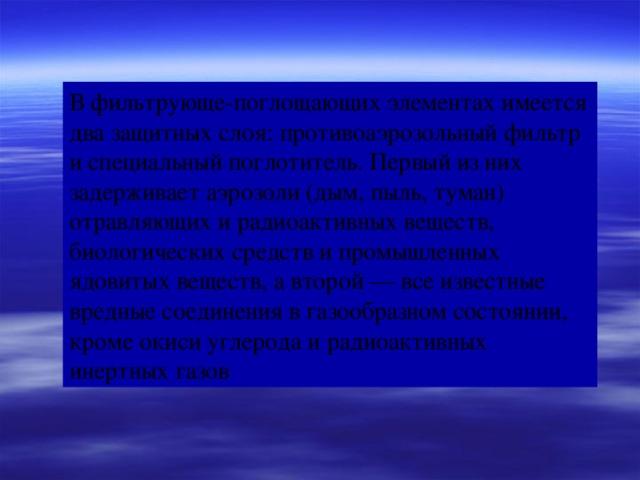 В фильтрующе-поглощающих элементах имеется два защитных слоя: противоаэрозольный фильтр и специальный поглотитель. Первый из них задерживает аэрозоли (дым, пыль, туман) отравляющих и радиоактивных веществ, биологических средств и промышленных ядовитых веществ, а второй— все известные вредные соединения в газообразном состоянии, кроме окиси углерода и радиоактивных инертных газов