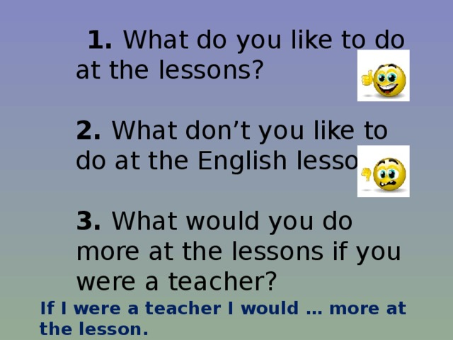 1. What do you like to do at the lessons?   2. What don't you like to do at the English lessons?   3. What would you do more at the lessons if you were a teacher? If I were a teacher I would … more at the lesson.