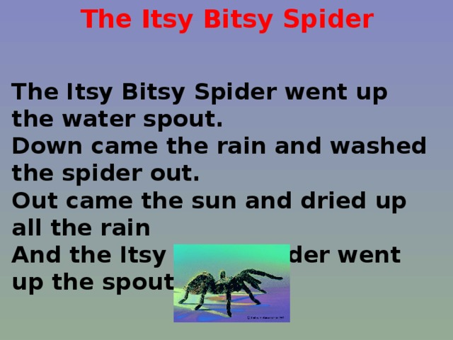The Itsy Bitsy Spider The Itsy Bitsy Spider went up the water spout. Down came the rain and washed the spider out. Out came the sun and dried up all the rain And the Itsy Bitsy Spider went up the spout again.