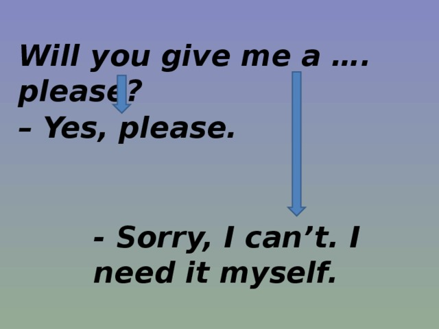 Will you give me a …. please?  – Yes, please. - Sorry, I can't. I need it myself.