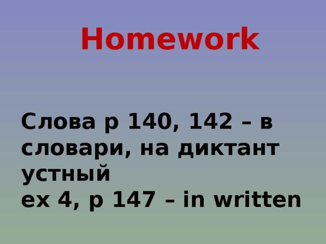 Homework Слова p 140, 142 – в словари, на диктант устный ex 4, p 147 – in written