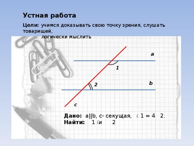 Устная работа Цели: учимся доказывать свою точку зрения, слушать товарищей,  логически мыслить а 1 b 2 c Дано:  a||b , c - секущая, 1 = 4 2. Найти: 1 и 2