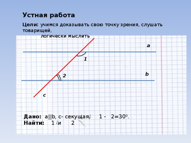 Устная работа Цели: учимся доказывать свою точку зрения, слушать товарищей,  логически мыслить а 1 b 2 c Дано:  a||b , c - секущая, 1 - 2=30⁰. Найти: 1 и 2