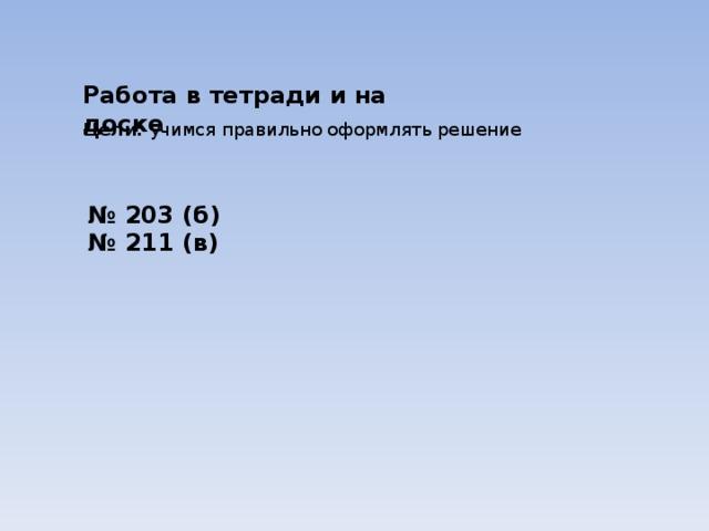 Работа в тетради и на доске Цели: учимся правильно оформлять решение № 203 (б) № 211 (в)