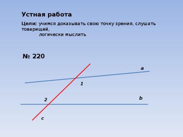 Устная работа Цели: учимся доказывать свою точку зрения, слушать товарищей,  логически мыслить № 220 а 1 b 2 c