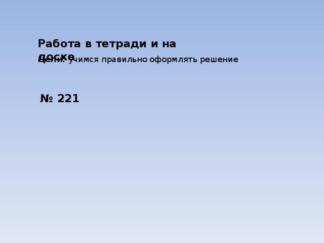 Работа в тетради и на доске Цели: учимся правильно оформлять решение № 221