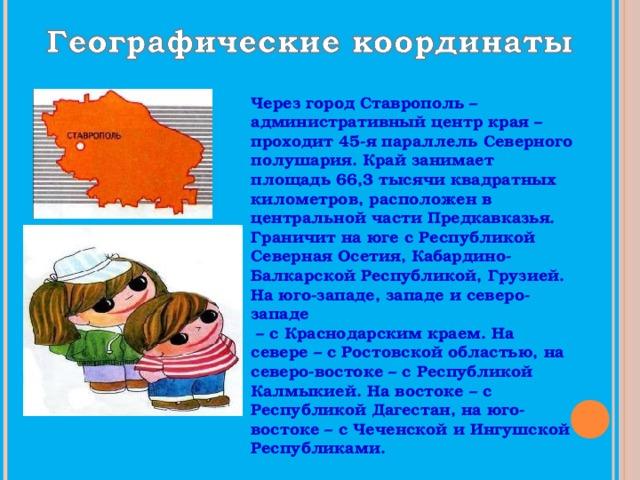 Через город Ставрополь – административный центр края – проходит 45-я параллель Северного полушария. Край занимает площадь 66,3 тысячи квадратных километров, расположен в центральной части Предкавказья. Граничит на юге с Республикой Северная Осетия, Кабардино-Балкарской Республикой, Грузией. На юго-западе, западе и северо-западе – с Краснодарским краем. На севере – с Ростовской областью, на северо-востоке – с Республикой Калмыкией. На востоке – с Республикой Дагестан, на юго-востоке – с Чеченской и Ингушской Республиками.