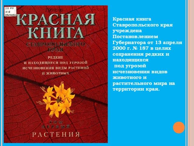 Красная книга Ставропольского края учреждена Постановлением Губернатора от 13 апреля 2000 г. № 187 в целях сохранения редких и находящихся  под угрозой исчезновения видов животного и растительного мира на территории края.