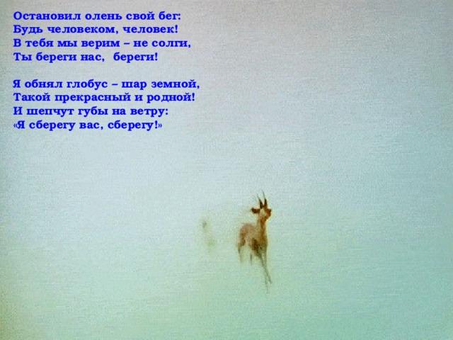 Остановил олень свой бег: Будь человеком, человек! В тебя мы верим – не солги, Ты береги нас, береги!  Я обнял глобус – шар земной, Такой прекрасный и родной! И шепчут губы на ветру: «Я сберегу вас, сберегу!»