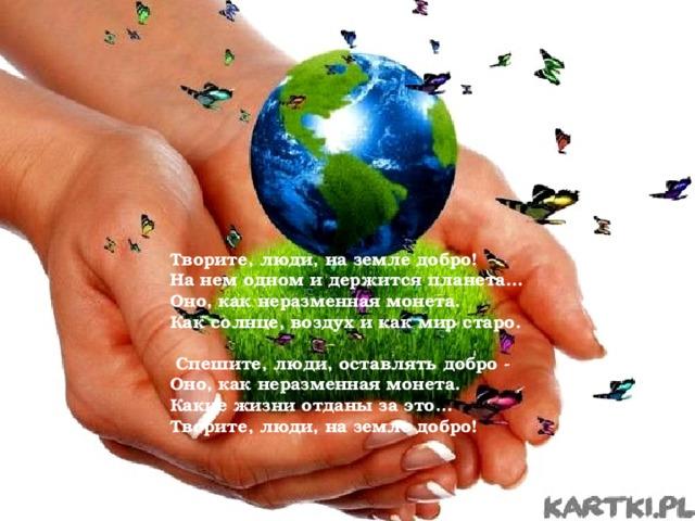 Творите, люди, на земле добро! На нем одном и держится планета... Оно, как неразменная монета. Как солнце, воздух и как мир старо.   Спешите, люди, оставлять добро  Оно, как неразменная монета. Какие жизни отданы за это... Творите, люди, на земле добро!