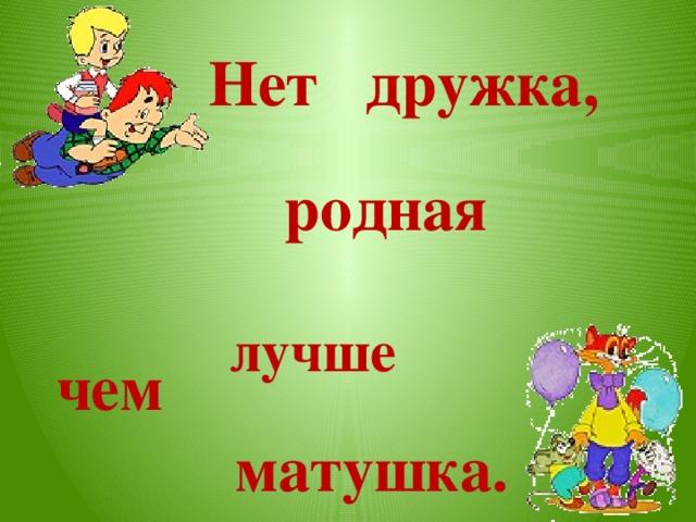 Нет дружка, родная лучше Нет лучше дружка, чем родная матушка. чем матушка.