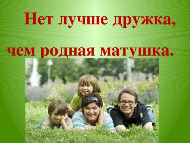 Нет лучше дружка, чем родная матушка.