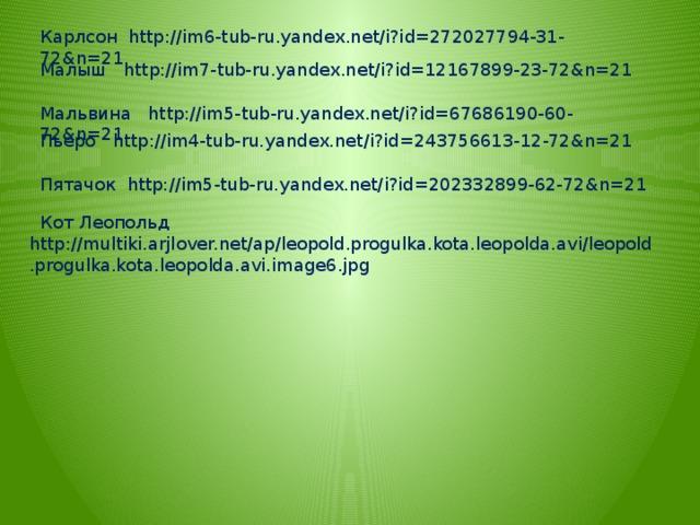 Карлсон http://im6-tub-ru.yandex.net/i?id=272027794-31-72&n=21 Малыш http://im7-tub-ru.yandex.net/i?id=12167899-23-72&n=21 Мальвина http://im5-tub-ru.yandex.net/i?id=67686190-60-72&n=21  Пьеро http://im4-tub-ru.yandex.net/i?id=243756613-12-72&n=21  Пятачок http://im5-tub-ru.yandex.net/i?id=202332899-62-72&n=21  Кот Леопольд http://multiki.arjlover.net/ap/leopold.progulka.kota.leopolda.avi/leopold.progulka.kota.leopolda.avi.image6.jpg