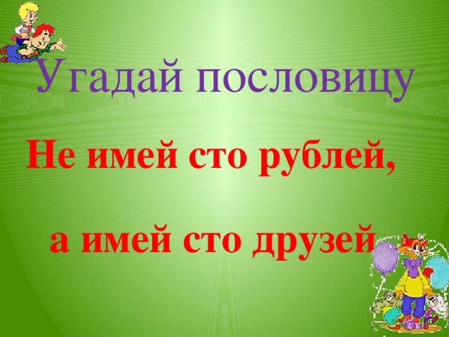 Угадай пословицу  Не имей сто рублей,   а имей сто друзей.