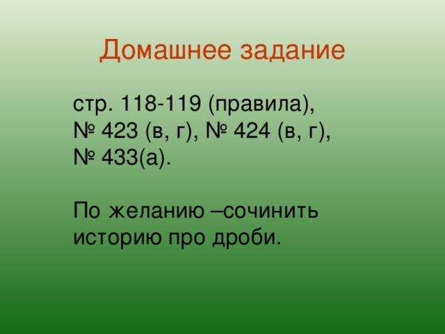 Домашнее задание стр. 118-119 (правила), № 423 (в, г), № 424 (в, г), № 433(а). По желанию –сочинить историю про дроби.