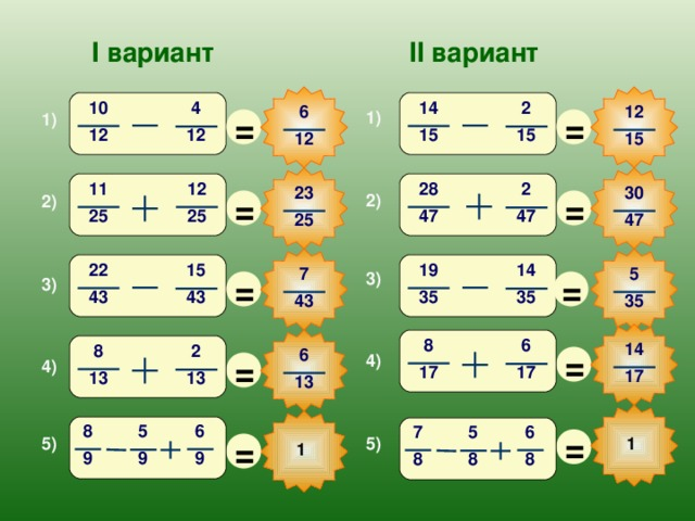 I вариант II вариант 10 14 2 4 12 6 = = 1) 1) 15 12 15 12 12 15 12 28 11 2 30 23 = = 2) 2) 25 47 25 47 25 47 19 22 15 14 5 7 = = 3) 3) 43 35 43 35 35 43 8 6 14 = 8 2 6 = 4) 4) 17 17 17 13 13 13 6 8 5 7 6 5 = = 5) 1 5) 1 9 9 9 8 8 8