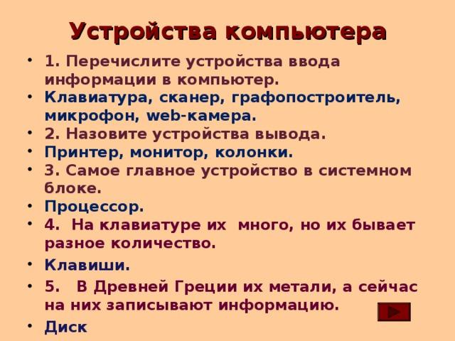 Устройства компьютера 1. Перечислите устройства ввода информации в компьютер. Клавиатура, сканер, графопостроитель, микрофон, web- камера. 2. Назовите устройства вывода. Принтер, монитор, колонки. 3. Самое главное устройство в системном блоке. Процессор. 4. На клавиатуре их много, но их бывает разное количество. Клавиши. 5. В Древней Греции их метали, а сейчас на них записывают информацию. Диск