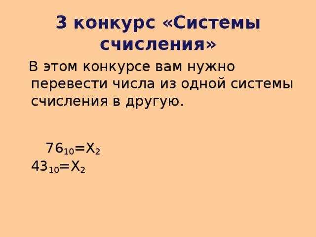 3 конкурс «Системы счисления»  В этом конкурсе вам нужно перевести числа из одной системы счисления в другую.   76 10 =Х 2    43 10 =Х 2