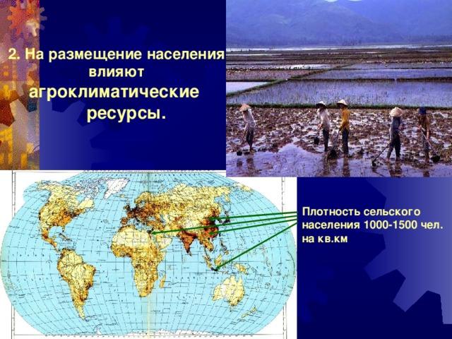 2. На размещение населения влияют агроклиматические  ресурсы. Плотность сельского населения 1000-1500 чел. на кв.км