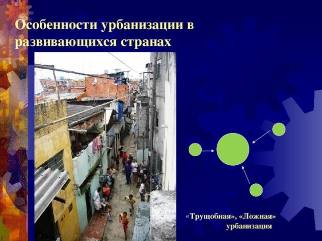 Особенности урбанизации в развивающихся странах « Трущобная», «Ложная» урбанизация