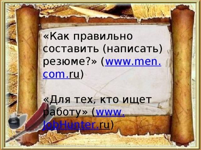«Как правильно составить (написать) резюме?» ( www . men . com . ru ) «Для тех, кто ищет работу» ( www . JobHunter . ru )