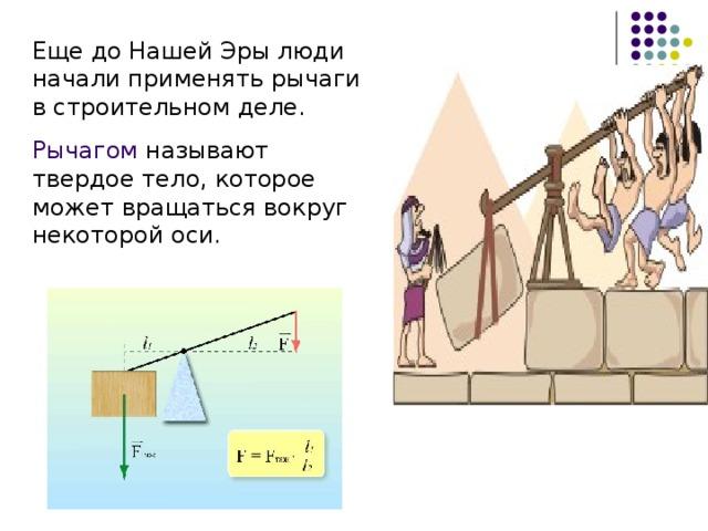 Еще до Нашей Эры люди начали применять рычаги в строительном деле. Рычагом называют твердое тело, которое может вращаться вокруг некоторой оси.