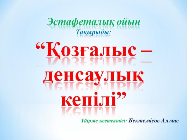 Үйірме жетекшісі:  Бектемісов Алмас