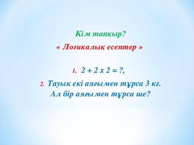 Кім тапқыр? « Логикалық есептер »  1 . 2 + 2 х 2 = ?, 2. Тауық екі аяғымен тұрса 3 кг. Ал бір аяғымен тұрса ше?