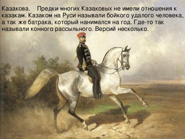 Казакова. Предки многих Казаковых не имели отношения к казакам. Казаком на Руси называли бойкого удалого человека, а так же батрака, который нанимался на год. Где-то так называли конного рассыльного. Версий несколько.