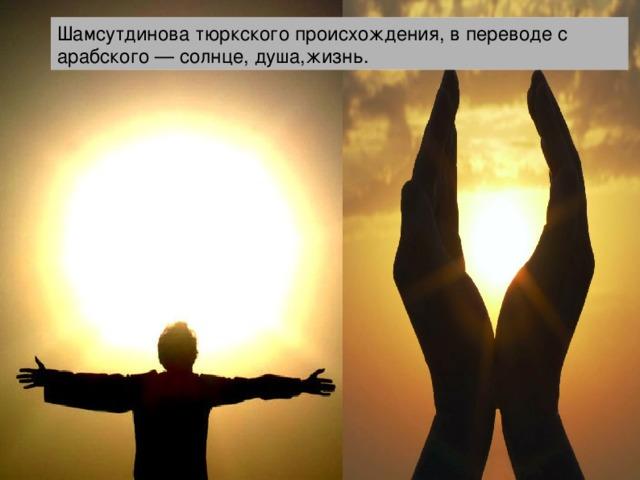 Шамсутдинова тюркского происхождения, в переводе с арабского — солнце, душа,жизнь.