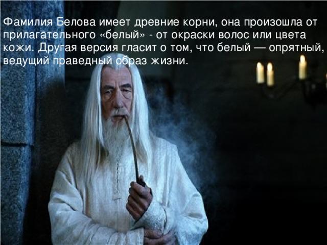 Фамилия Белова имеет древние корни, она произошла от прилагательного «белый» - от окраски волос или цвета кожи. Другая версия гласит о том, что белый — опрятный, ведущий праведный образ жизни.