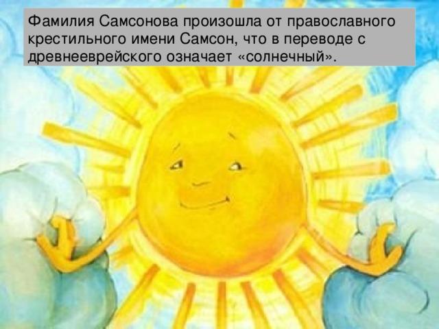 Фамилия Самсонова произошла от православного крестильного имени Самсон, что в переводе с древнееврейского означает «солнечный».
