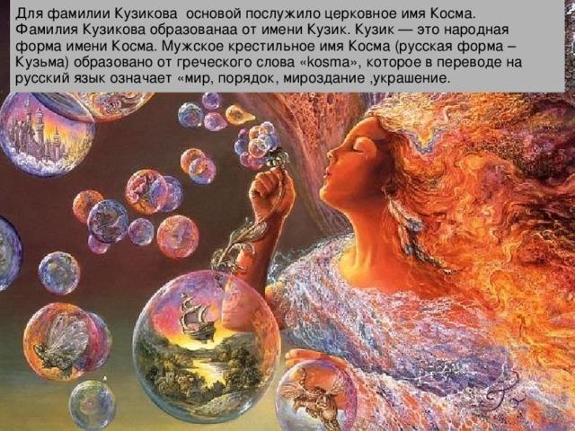 Для фамилии Кузикова основой послужило церковное имя Косма. Фамилия Кузикова образованаа от имени Кузик. Кузик — это народная форма имени Косма. Мужское крестильное имя Косма (русская форма – Кузьма) образовано от греческого слова «kosma», которое в переводе на русский язык означает «мир, порядок, мироздание ,украшение.