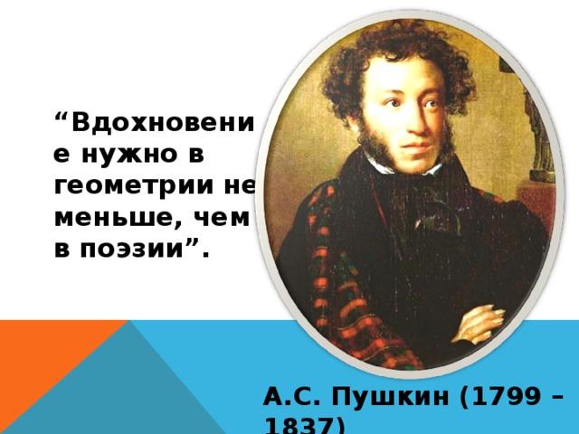 """"""" Вдохновение нужно в геометрии не меньше, чем в поэзии"""". А.С. Пушкин (1799 – 1837)"""