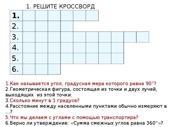 1. РЕШИТЕ КРОССВОРД 1. 2. 3. 4. 5. 6. 1.Как называется угол, градусная мера которого равна 90°? 2.Геометрическая фигура, состоящая из точки и двух лучей, выходящих из этой точки. 3 .Сколько минут в 1 градусе? 4.Расстояние между населенными пунктами обычно измеряют в …? 5.Что мы делаем с углами с помощью транспортира? 6.Верно ли утверждение: «Сумма смежных углов равна 360°»?