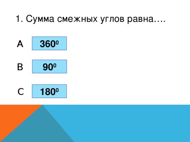 1. Сумма смежных углов равна…. 360 0 A 90 0 B C 180 0