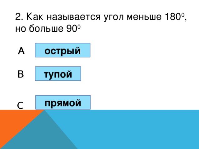 2. Как называется угол меньше 180 0 , но больше 90 0 острый A B тупой прямой C