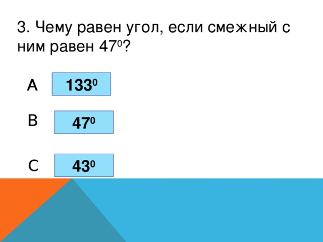 3. Чему равен угол, если смежный с ним равен 47 0 ? 133 0 A B 47 0 C 43 0