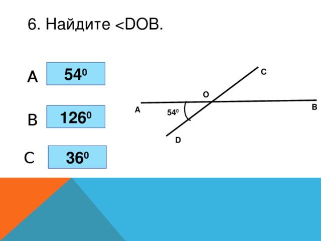 6. Найдите 54 0 A С О В А 54 0 126 0 B D 36 0 C