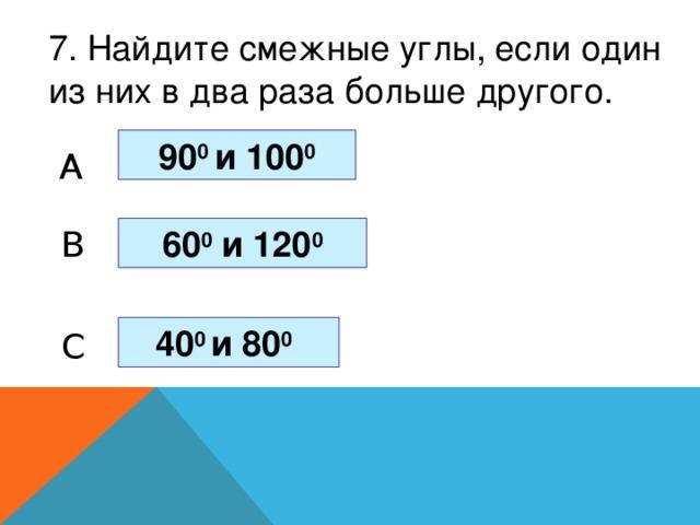 7. Найдите смежные углы, если один из них в два раза больше другого. 90 0 и 100 0 A 60 0 и 120 0 B 40 0 и 80 0  C