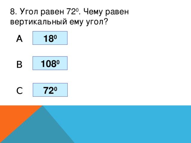 8. Угол равен 72 0 . Чему равен вертикальный ему угол? 18 0 A 108 0 B 72 0 C